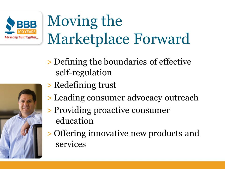 Moving the Marketplace Forward > Defining the boundaries of effective self-regulation > Redefining trust > Leading consumer advocacy outreach > Provid