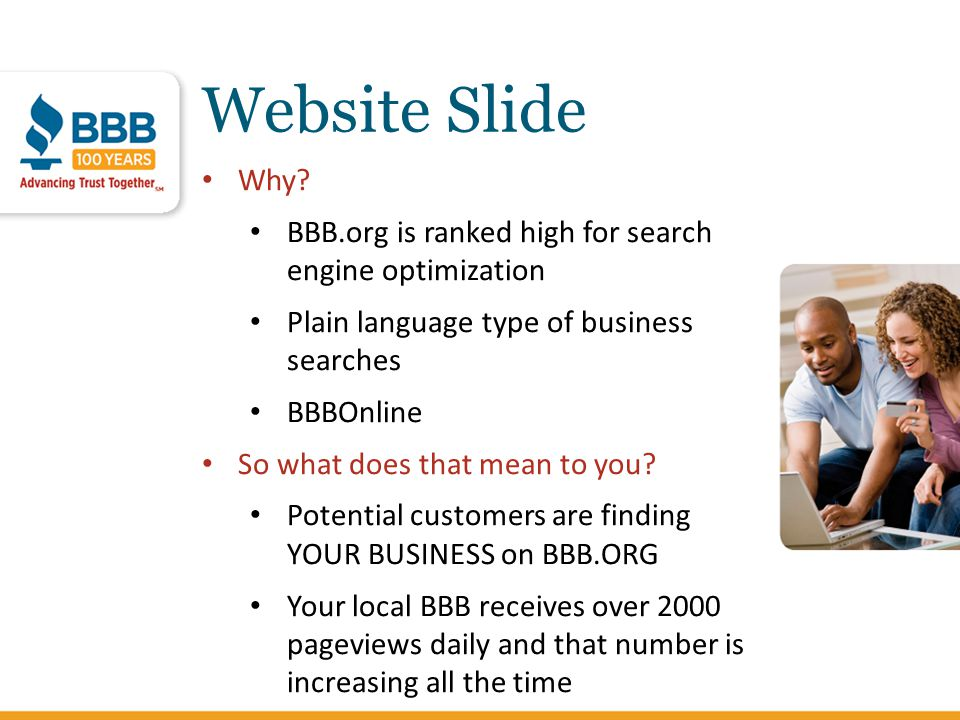 Website Slide Why? BBB.org is ranked high for search engine optimization Plain language type of business searches BBBOnline So what does that mean to