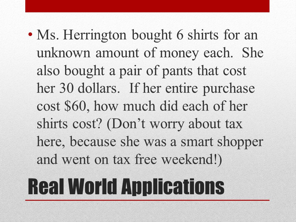Real World Applications Ms. Herrington bought 6 shirts for an unknown amount of money each.
