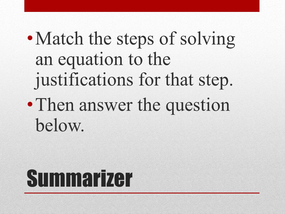 Summarizer Match the steps of solving an equation to the justifications for that step.