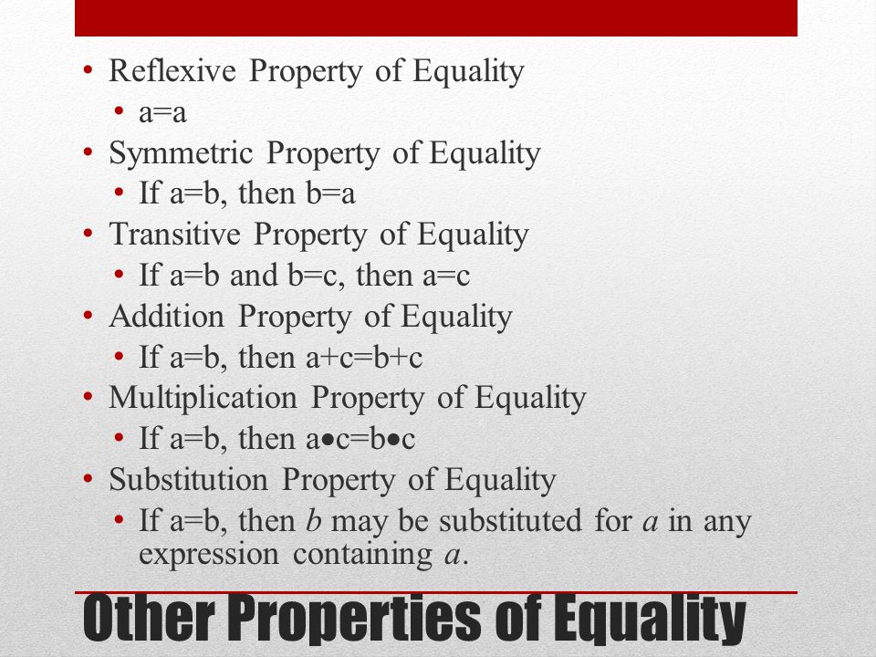 Other Properties of Equality Reflexive Property of Equality a=a Symmetric Property of Equality If a=b, then b=a Transitive Property of Equality If a=b and b=c, then a=c Addition Property of Equality If a=b, then a+c=b+c Multiplication Property of Equality If a=b, then a  c=b  c Substitution Property of Equality If a=b, then b may be substituted for a in any expression containing a.