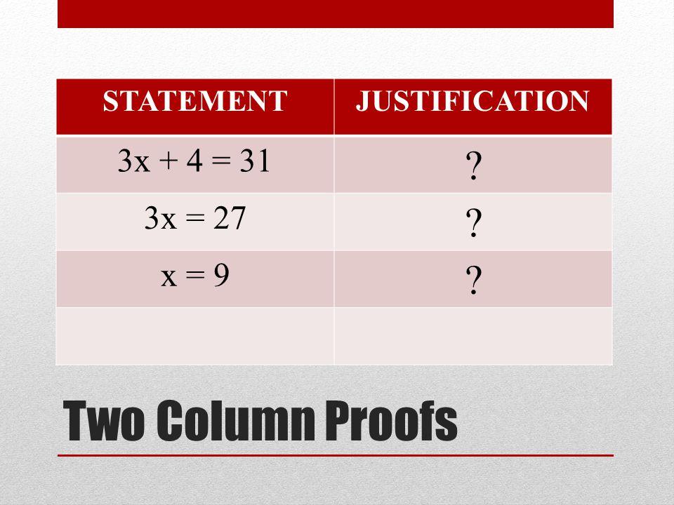Two Column Proofs STATEMENTJUSTIFICATION 3x + 4 = 31 3x = 27 x = 9