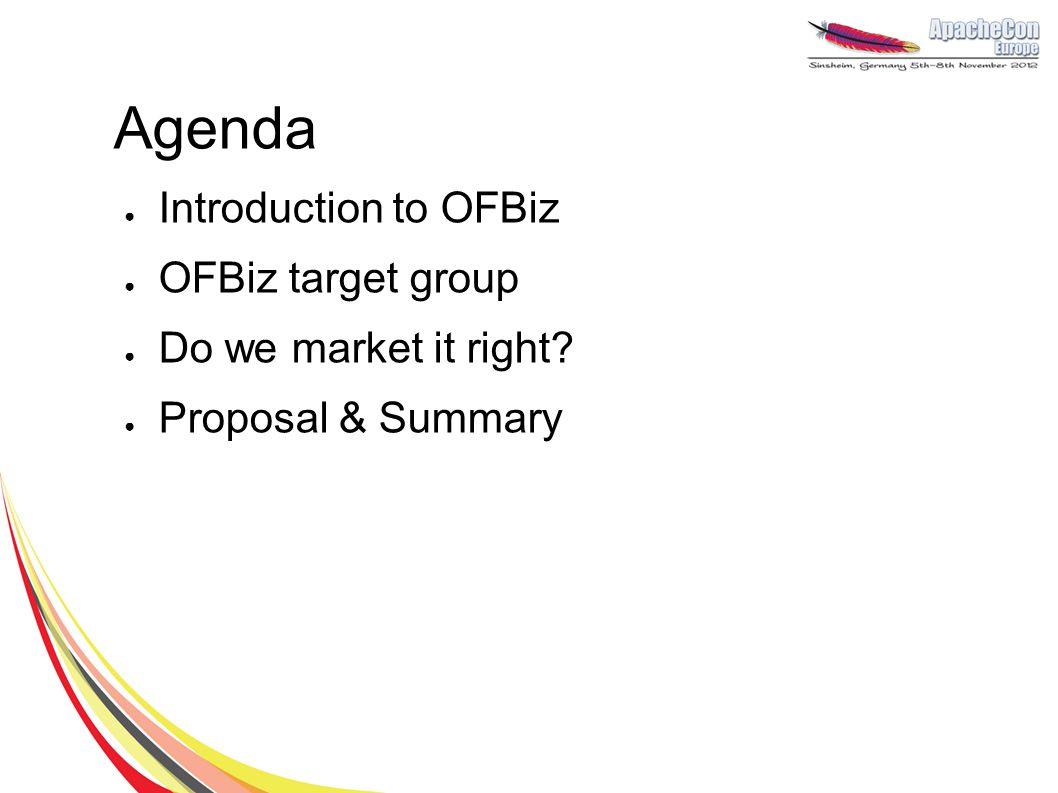Agenda ● Introduction to OFBiz ● OFBiz target group ● Do we market it right? ● Proposal & Summary