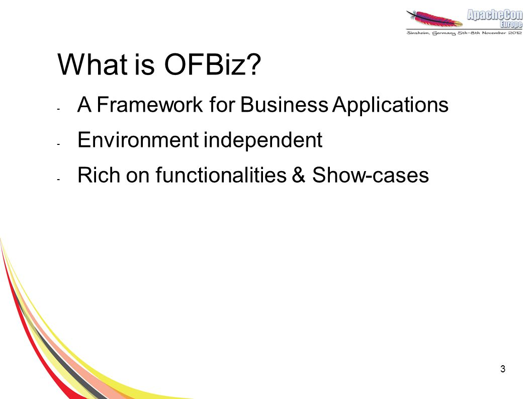 What is OFBiz? - A Framework for Business Applications - Environment independent - Rich on functionalities & Show-cases 3