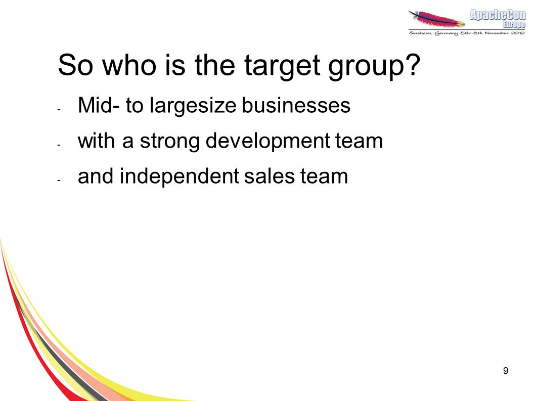 So who is the target group? - Mid- to largesize businesses - with a strong development team - and independent sales team 9