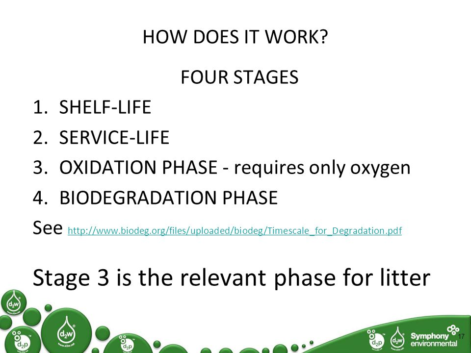 HOW DOES IT WORK? FOUR STAGES 1.SHELF-LIFE 2.SERVICE-LIFE 3.OXIDATION PHASE - requires only oxygen 4.BIODEGRADATION PHASE See http://www.biodeg.org/fi