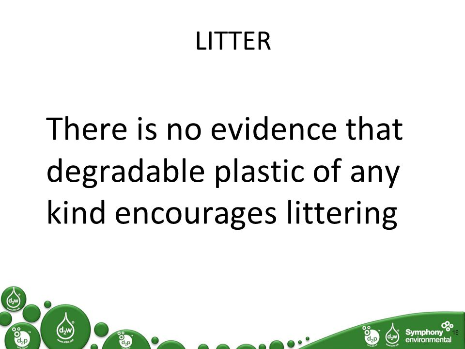 LITTER There is no evidence that degradable plastic of any kind encourages littering 18