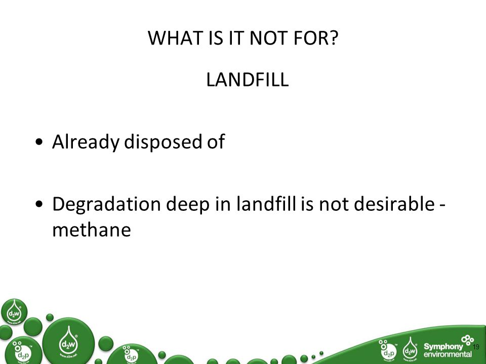 WHAT IS IT NOT FOR? LANDFILL Already disposed of Degradation deep in landfill is not desirable - methane 19