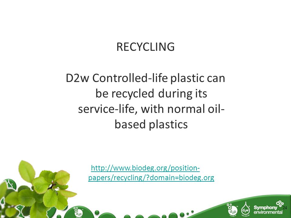 24 RECYCLING D2w Controlled-life plastic can be recycled during its service-life, with normal oil- based plastics http://www.biodeg.org/position- papers/recycling/ domain=biodeg.org What can you do with Oxo-bio Plastic