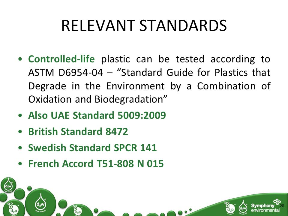 RELEVANT STANDARDS Controlled-life plastic can be tested according to ASTM D6954-04 – Standard Guide for Plastics that Degrade in the Environment by a Combination of Oxidation and Biodegradation Also UAE Standard 5009:2009 British Standard 8472 Swedish Standard SPCR 141 French Accord T51-808 N 015 28