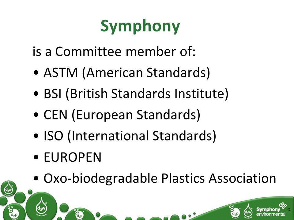 is a Committee member of: ASTM (American Standards) BSI (British Standards Institute) CEN (European Standards) ISO (International Standards) EUROPEN Oxo-biodegradable Plastics Association 3 Symphony