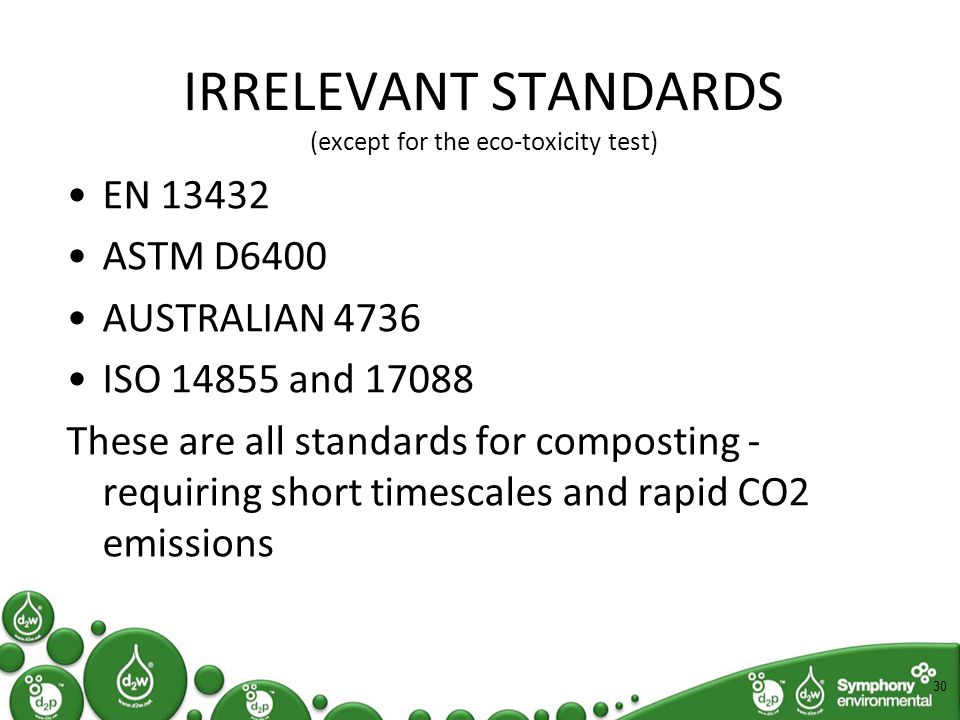 IRRELEVANT STANDARDS (except for the eco-toxicity test) EN 13432 ASTM D6400 AUSTRALIAN 4736 ISO 14855 and 17088 These are all standards for composting - requiring short timescales and rapid CO2 emissions 30