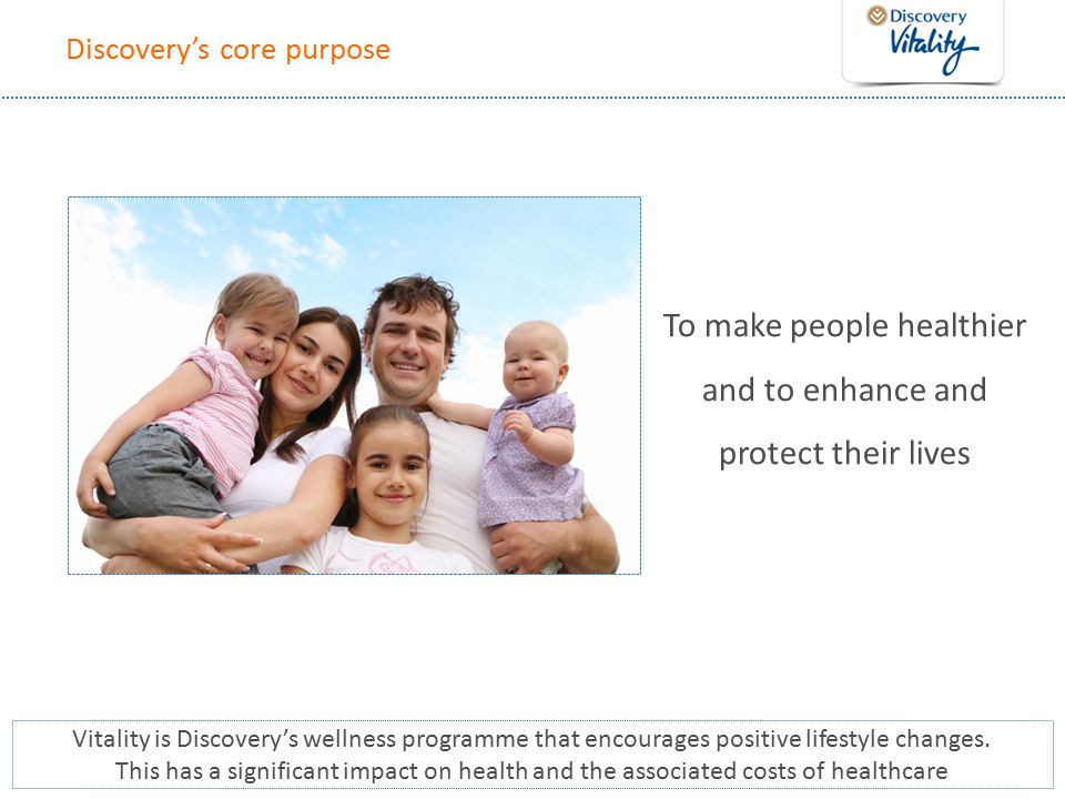 Discovery's core purpose To make people healthier and to enhance and protect their lives Vitality is Discovery's wellness programme that encourages positive lifestyle changes.