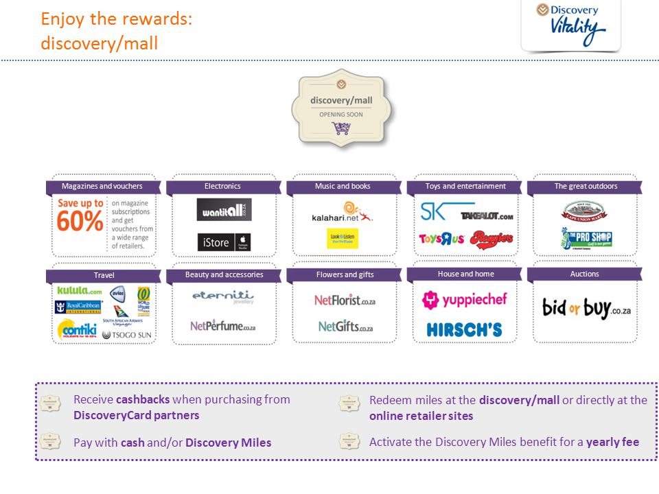 Enjoy the rewards: discovery/mall Magazines and vouchers ElectronicsMusic and books Toys and entertainment The great outdoors Travel Beauty and accessories Flowers and gifts House and homeAuctions Receive cashbacks when purchasing from DiscoveryCard partners Pay with cash and/or Discovery Miles Redeem miles at the discovery/mall or directly at the online retailer sites Activate the Discovery Miles benefit for a yearly fee