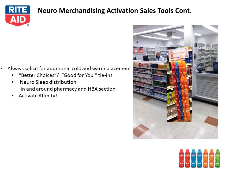 Always solicit for additional cold and warm placement Better Choices / Good for You tie-ins Neuro Sleep distribution in and around pharmacy and HBA section Activate Affinity.