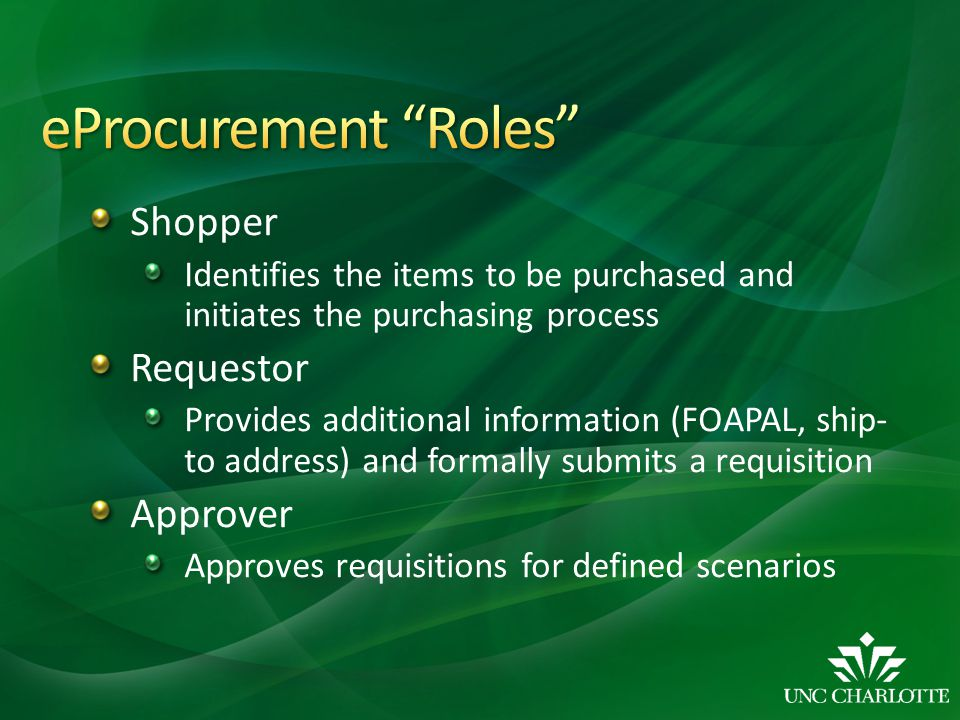 Shopper Identifies the items to be purchased and initiates the purchasing process Requestor Provides additional information (FOAPAL, ship- to address) and formally submits a requisition Approver Approves requisitions for defined scenarios