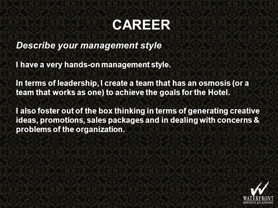 CAREER Describe your management style I have a very hands-on management style.