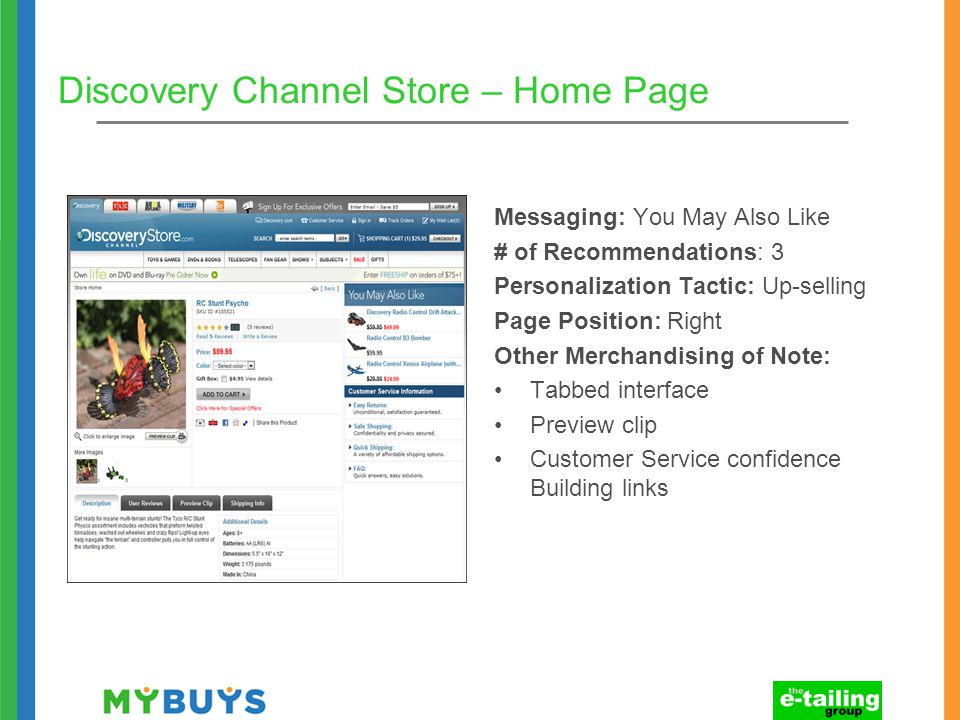 Discovery Channel Store – Home Page Messaging: You May Also Like # of Recommendations: 3 Personalization Tactic: Up-selling Page Position: Right Other Merchandising of Note: Tabbed interface Preview clip Customer Service confidence Building links