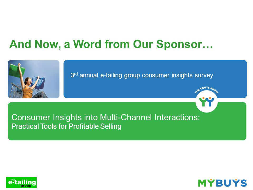 Consumer Insights into Multi-Channel Interactions: Practical Tools for Profitable Selling And Now, a Word from Our Sponsor… 3 rd annual e-tailing group consumer insights survey