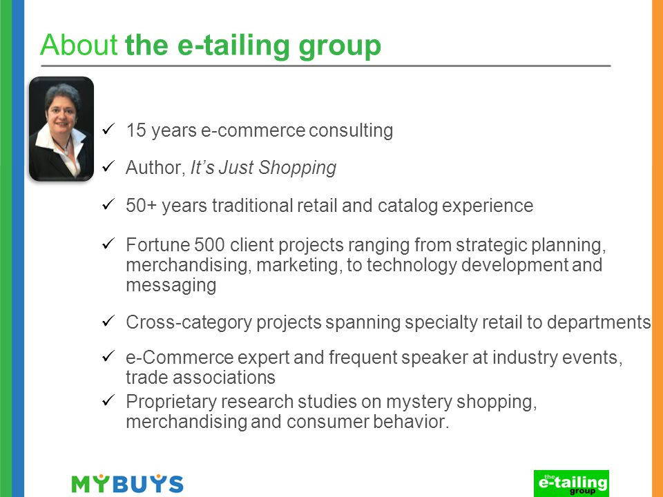 About the e-tailing group 15 years e-commerce consulting Author, It's Just Shopping 50+ years traditional retail and catalog experience Fortune 500 client projects ranging from strategic planning, merchandising, marketing, to technology development and messaging Cross-category projects spanning specialty retail to departments e-Commerce expert and frequent speaker at industry events, trade associations Proprietary research studies on mystery shopping, merchandising and consumer behavior.
