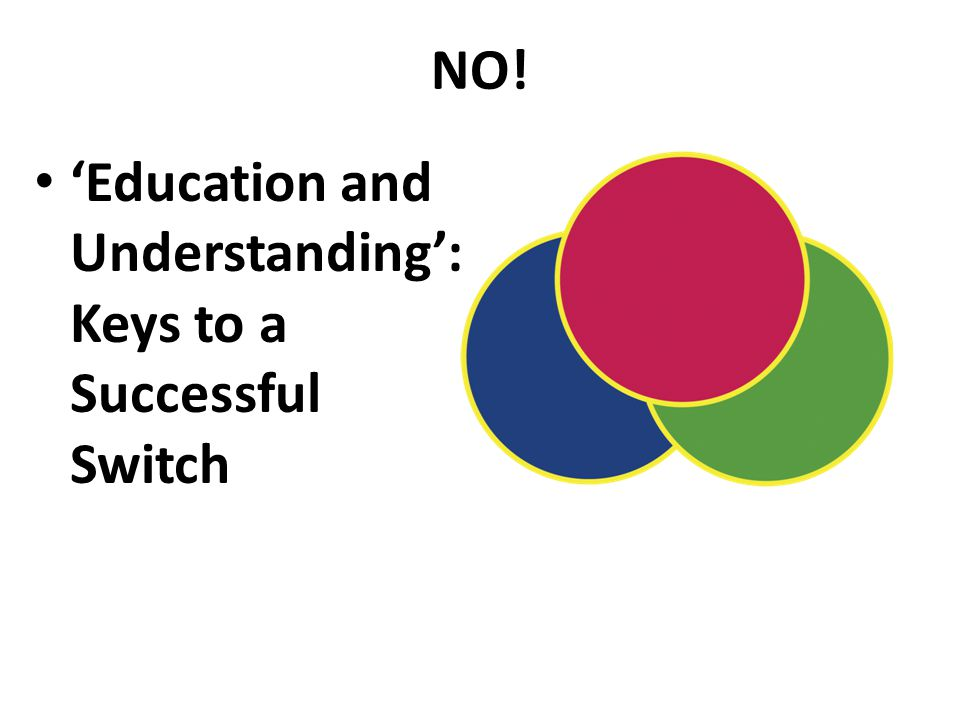 NO! 'Education and Understanding': Keys to a Successful Switch