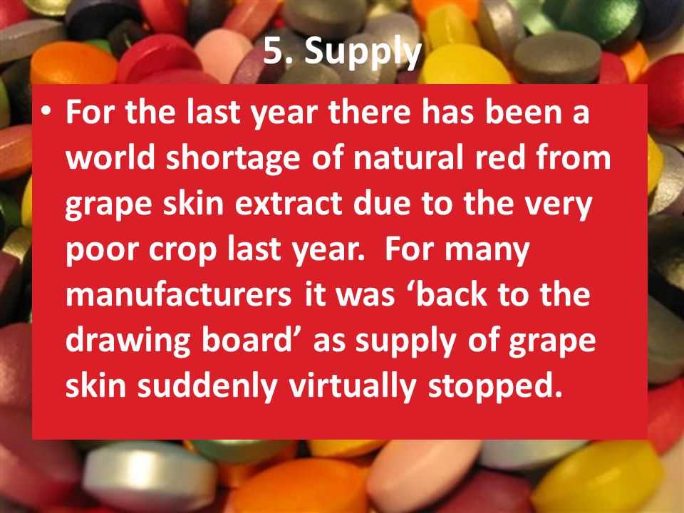 5. Supply For the last year there has been a world shortage of natural red from grape skin extract due to the very poor crop last year. For many manuf