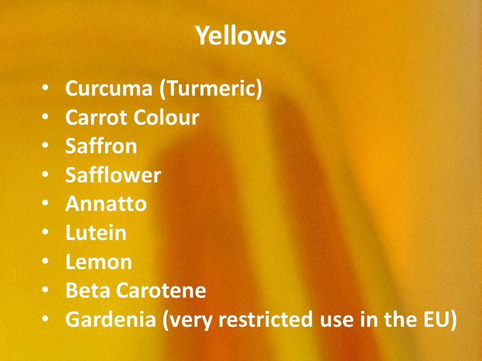 Yellows Curcuma (Turmeric) Carrot Colour Saffron Safflower Annatto Lutein Lemon Beta Carotene Gardenia (very restricted use in the EU)
