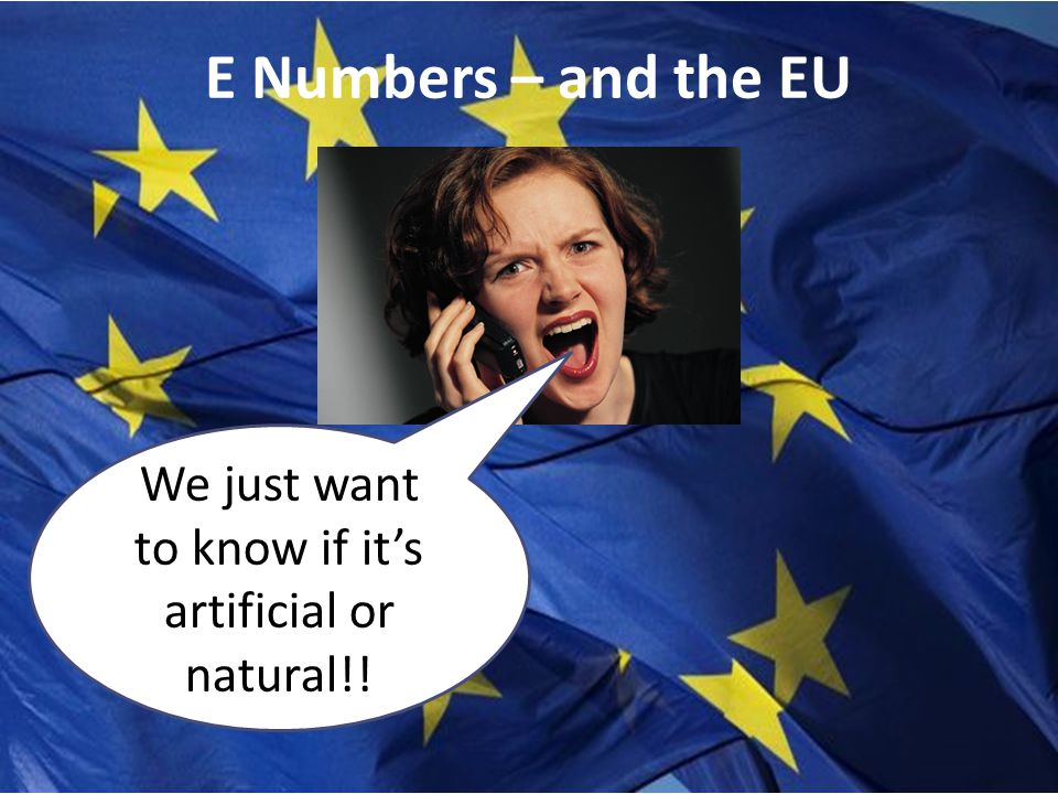 E Numbers – and the EU We just want to know if it's artificial or natural!!