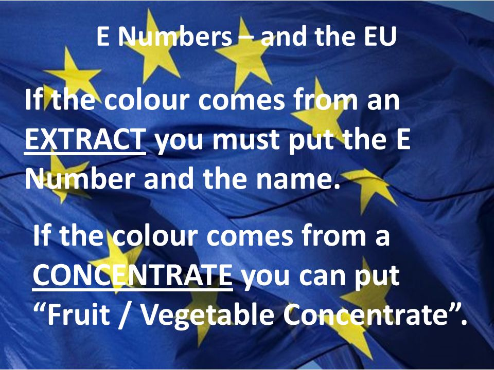E Numbers – and the EU If the colour comes from an EXTRACT you must put the E Number and the name.
