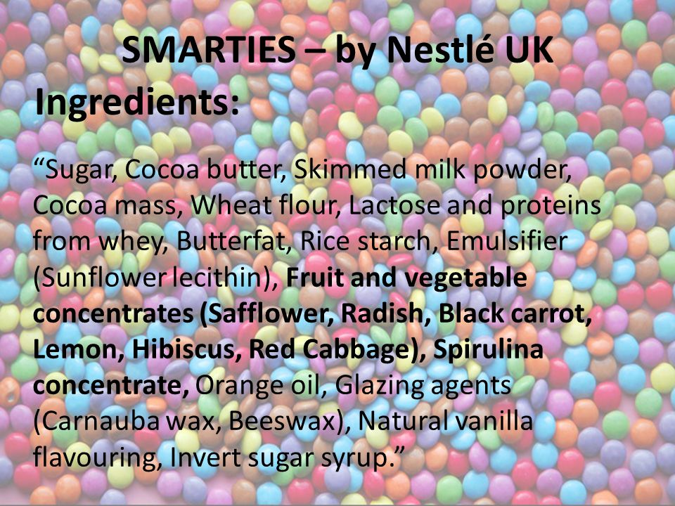 Sugar, Cocoa butter, Skimmed milk powder, Cocoa mass, Wheat flour, Lactose and proteins from whey, Butterfat, Rice starch, Emulsifier (Sunflower lecithin), Fruit and vegetable concentrates (Safflower, Radish, Black carrot, Lemon, Hibiscus, Red Cabbage), Spirulina concentrate, Orange oil, Glazing agents (Carnauba wax, Beeswax), Natural vanilla flavouring, Invert sugar syrup. SMARTIES – by Nestlé UK Ingredients: