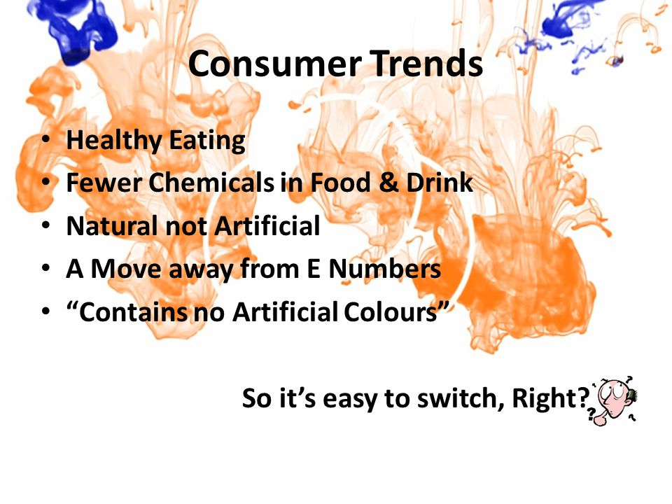 Consumer Trends Healthy Eating Fewer Chemicals in Food & Drink Natural not Artificial A Move away from E Numbers Contains no Artificial Colours So it's easy to switch, Right