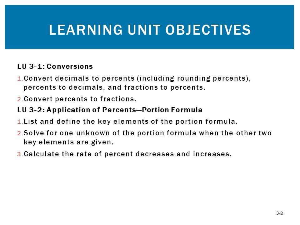 LU 3-1: Conversions 1. Convert decimals to percents (including rounding percents), percents to decimals, and fractions to percents. 2. Convert percent
