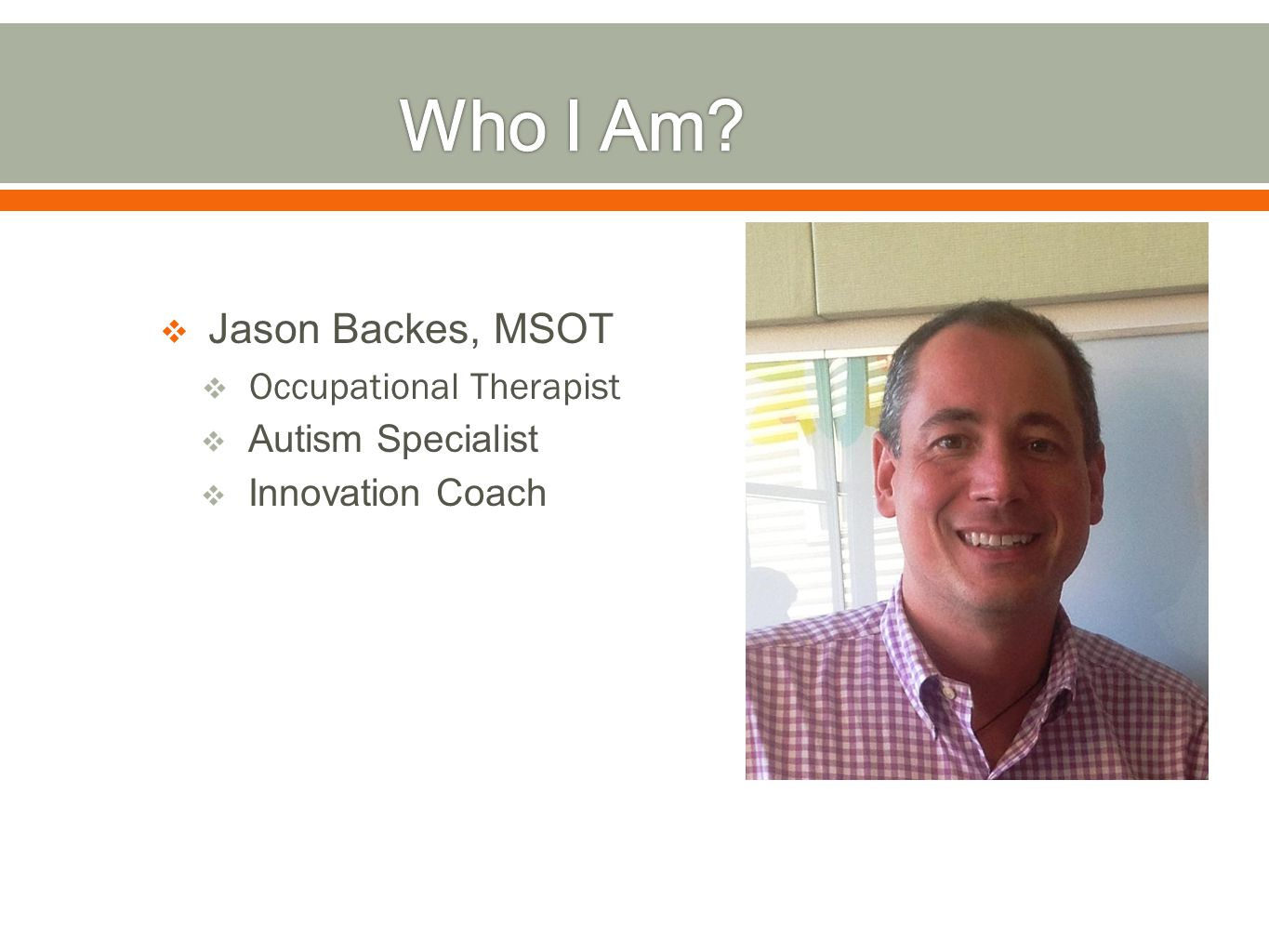  Jason Backes, MSOT  Occupational Therapist  Autism Specialist  Innovation Coach