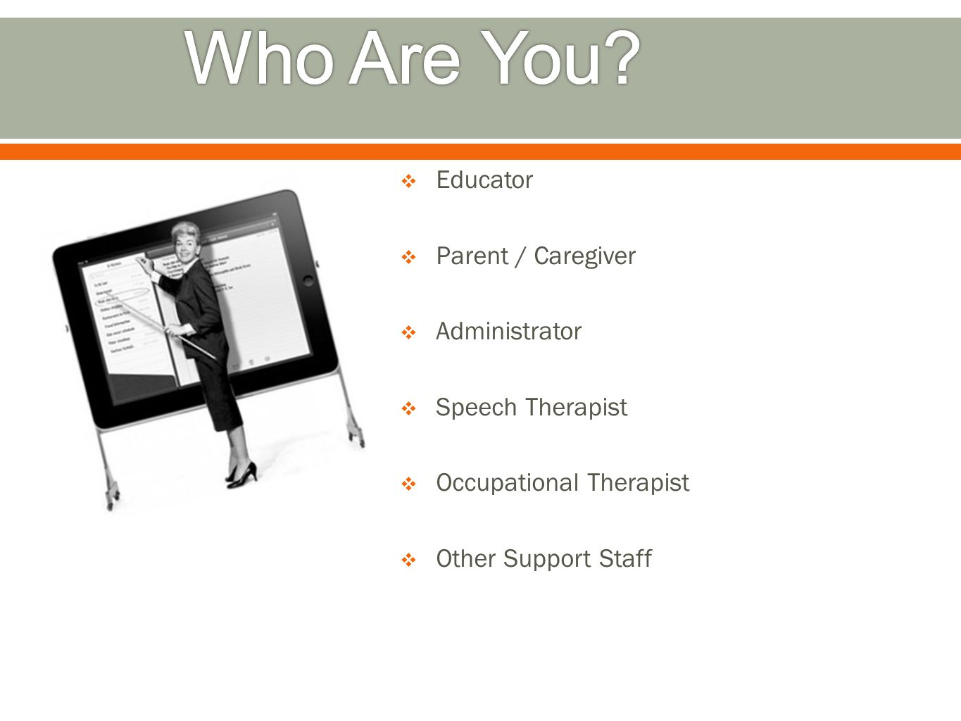  Educator  Parent / Caregiver  Administrator  Speech Therapist  Occupational Therapist  Other Support Staff
