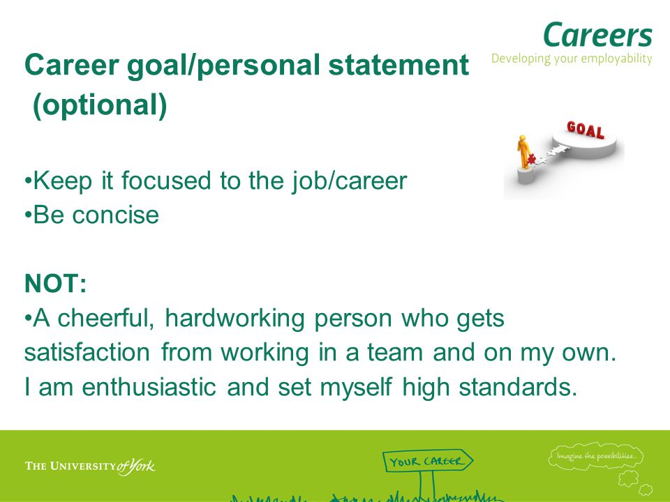 Career goal/personal statement (optional) Keep it focused to the job/career Be concise NOT: A cheerful, hardworking person who gets satisfaction from working in a team and on my own.