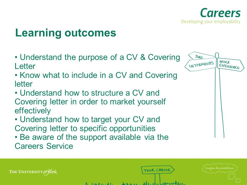 Learning outcomes Understand the purpose of a CV & Covering Letter Know what to include in a CV and Covering letter Understand how to structure a CV and Covering letter in order to market yourself effectively Understand how to target your CV and Covering letter to specific opportunities Be aware of the support available via the Careers Service