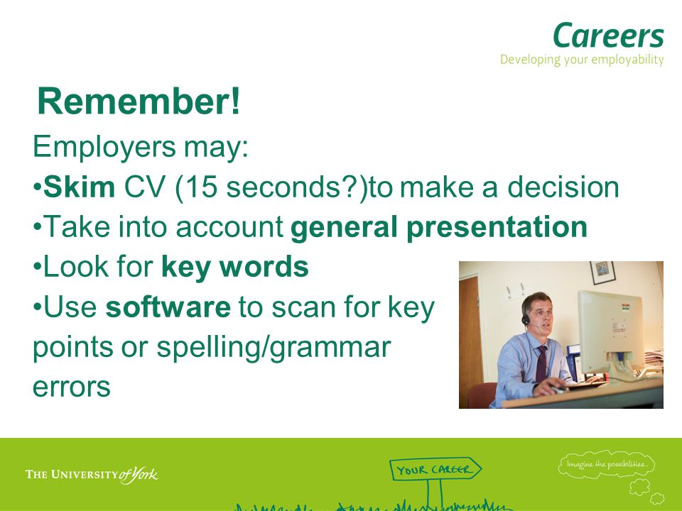 Remember! Employers may: Skim CV (15 seconds?)to make a decision Take into account general presentation Look for key words Use software to scan for ke