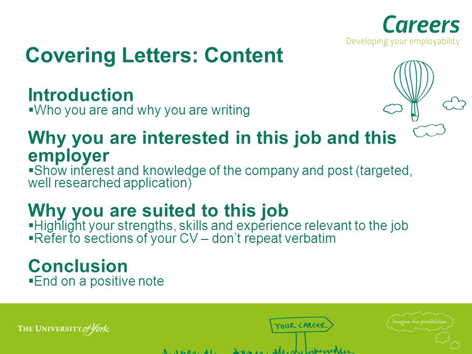 Covering Letters: Content Introduction  Who you are and why you are writing Why you are interested in this job and this employer  Show interest and knowledge of the company and post (targeted, well researched application) Why you are suited to this job  Highlight your strengths, skills and experience relevant to the job  Refer to sections of your CV – don't repeat verbatim Conclusion  End on a positive note