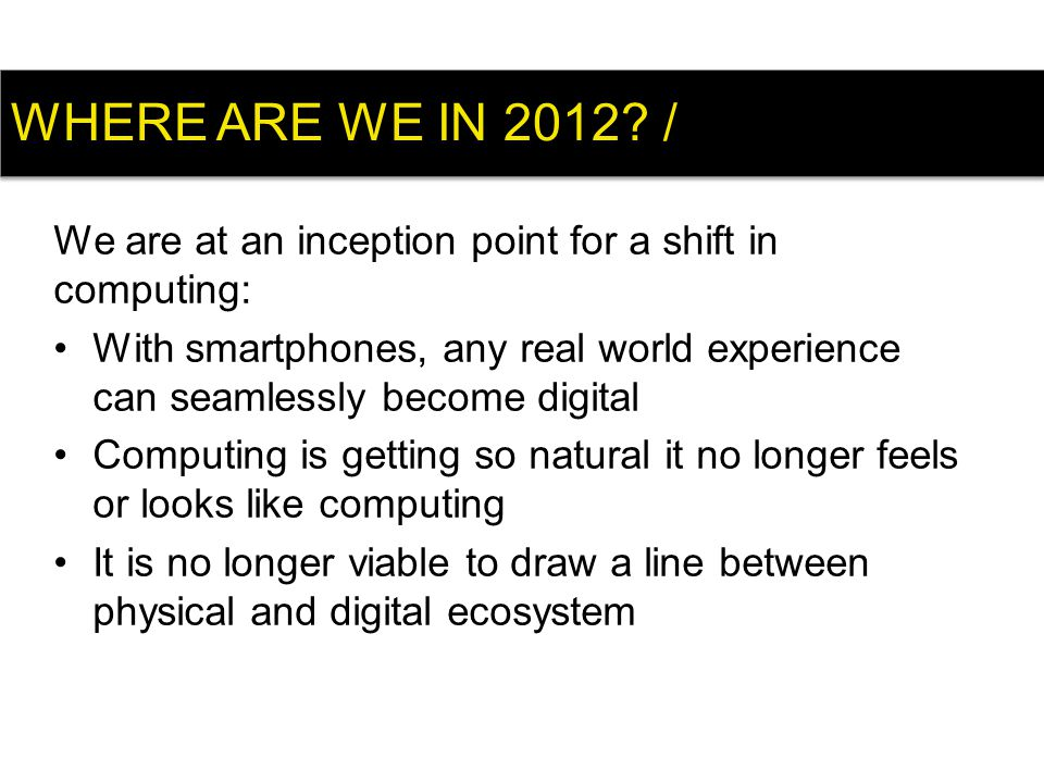 We are at an inception point for a shift in computing: With smartphones, any real world experience can seamlessly become digital Computing is getting so natural it no longer feels or looks like computing It is no longer viable to draw a line between physical and digital ecosystem WHERE ARE WE IN 2012.