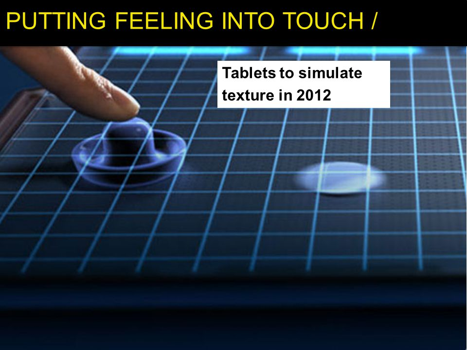 PUTTING FEELING INTO TOUCH / Tablets to simulate texture in 2012