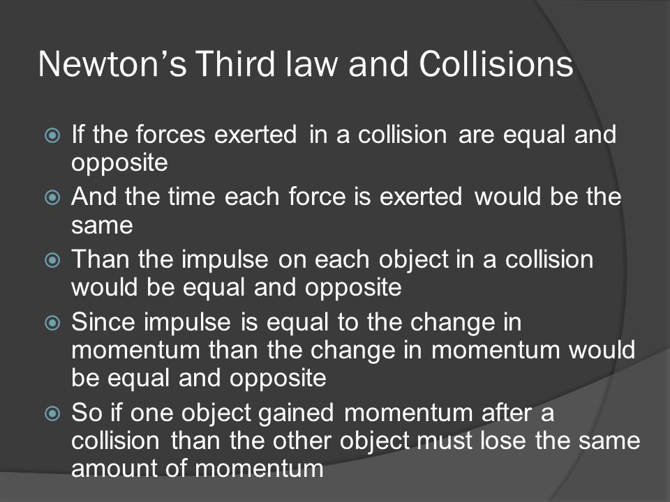 Newton's Third law and Collisions  If the forces exerted in a collision are equal and opposite  And the time each force is exerted would be the same