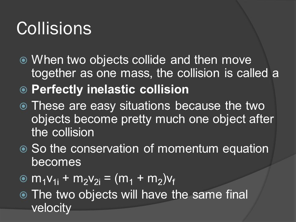 Collisions  When two objects collide and then move together as one mass, the collision is called a  Perfectly inelastic collision  These are easy s