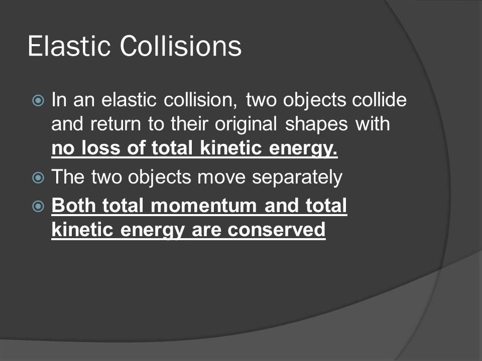 Elastic Collisions  In an elastic collision, two objects collide and return to their original shapes with no loss of total kinetic energy.  The two