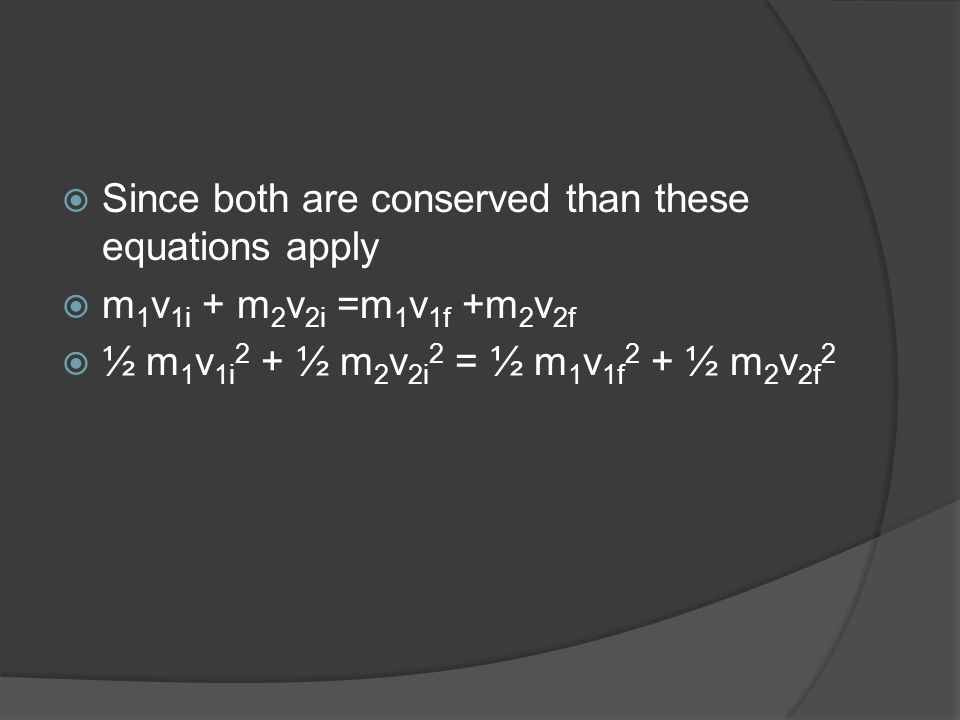  Since both are conserved than these equations apply  m 1 v 1i + m 2 v 2i =m 1 v 1f +m 2 v 2f  ½ m 1 v 1i 2 + ½ m 2 v 2i 2 = ½ m 1 v 1f 2 + ½ m 2 v