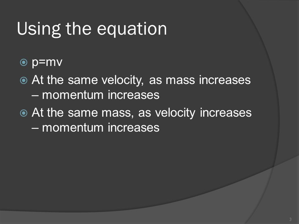 Using the equation  p=mv  At the same velocity, as mass increases – momentum increases  At the same mass, as velocity increases – momentum increase