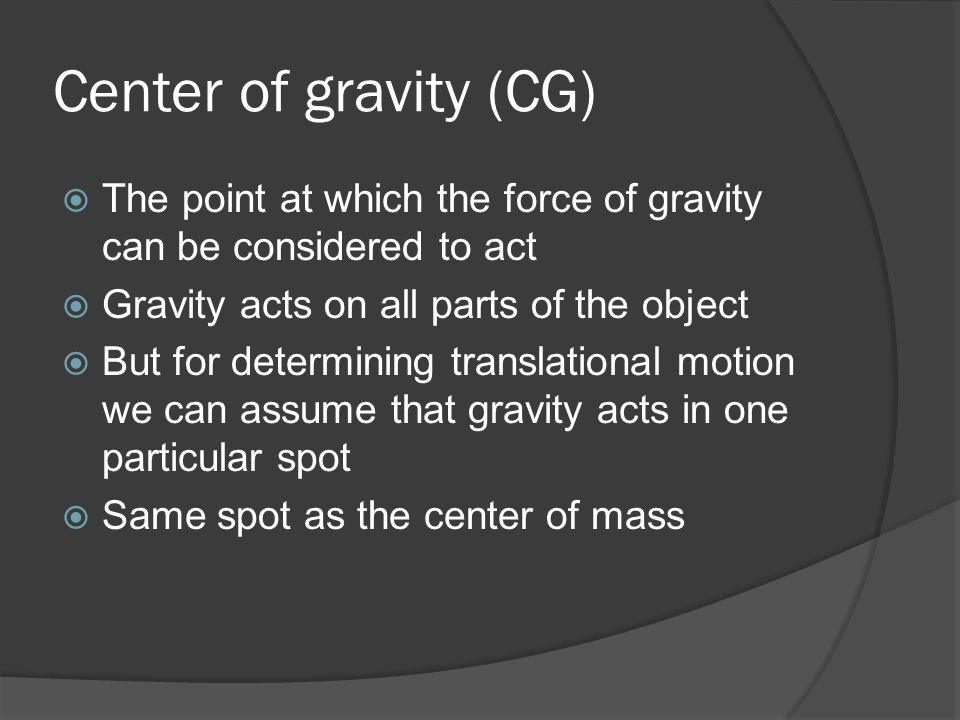 Center of gravity (CG)  The point at which the force of gravity can be considered to act  Gravity acts on all parts of the object  But for determin