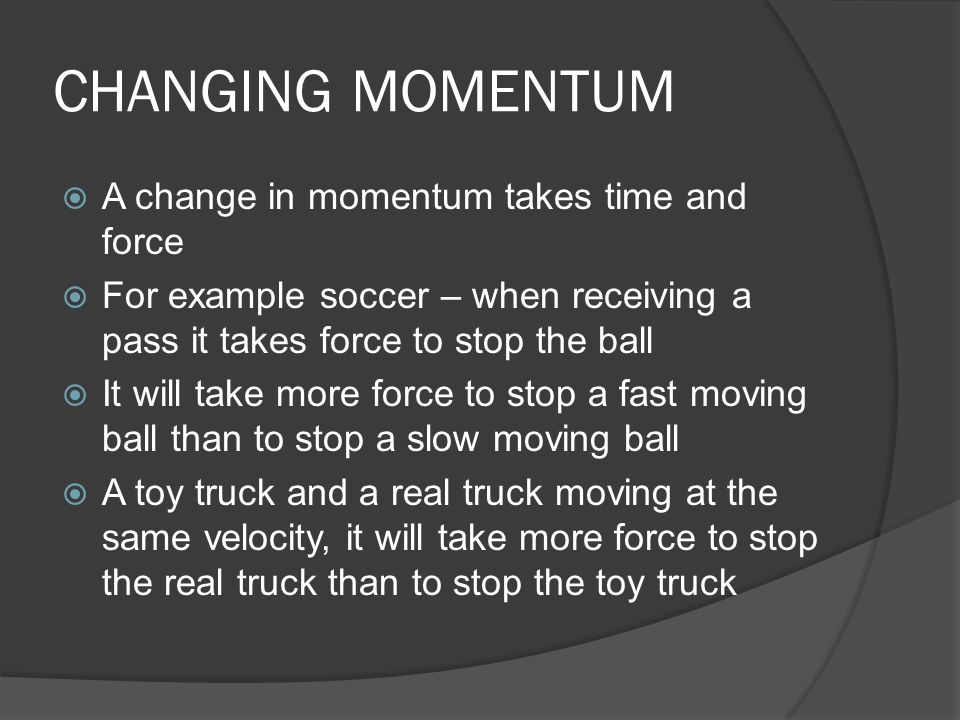 CHANGING MOMENTUM  A change in momentum takes time and force  For example soccer – when receiving a pass it takes force to stop the ball  It will t