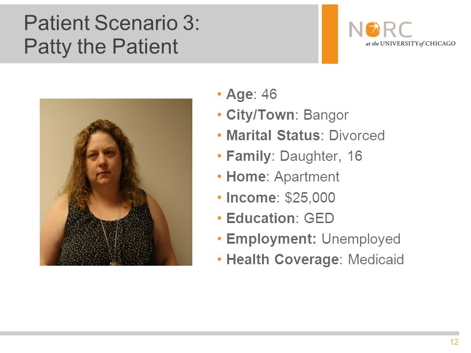 12 Patient Scenario 3: Patty the Patient Age: 46 City/Town: Bangor Marital Status: Divorced Family: Daughter, 16 Home: Apartment Income: $25,000 Education: GED Employment: Unemployed Health Coverage: Medicaid
