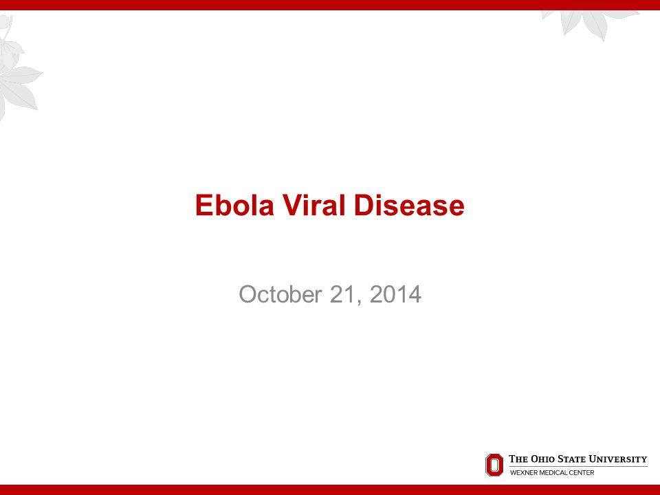 Ebola Viral Disease October 21, 2014