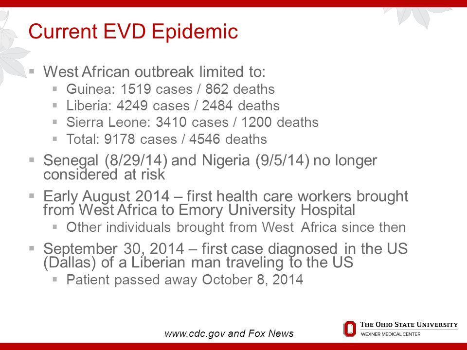 Current EVD Epidemic  West African outbreak limited to:  Guinea: 1519 cases / 862 deaths  Liberia: 4249 cases / 2484 deaths  Sierra Leone: 3410 cases / 1200 deaths  Total: 9178 cases / 4546 deaths  Senegal (8/29/14) and Nigeria (9/5/14) no longer considered at risk  Early August 2014 – first health care workers brought from West Africa to Emory University Hospital  Other individuals brought from West Africa since then  September 30, 2014 – first case diagnosed in the US (Dallas) of a Liberian man traveling to the US  Patient passed away October 8, 2014 www.cdc.gov and Fox News